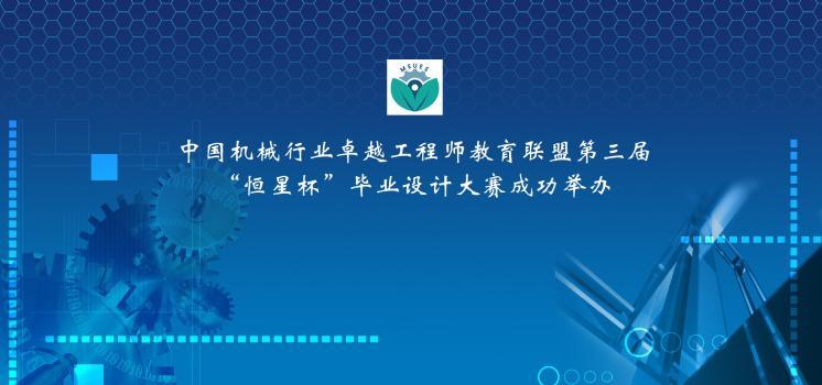 """中国机械行业卓越工程师教育联盟第三届""""恒星杯""""毕业设计大赛成功举办"""